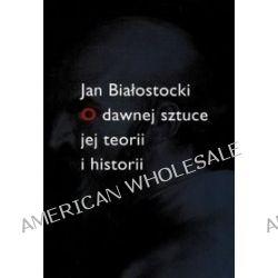 O dawnej sztuce jej teorii i historii - Jan Białostocki