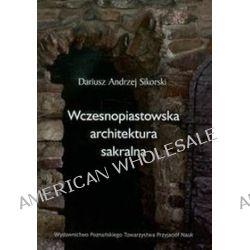 Wczesnopiastowska architektura sakralna - Andrzej Sikorski Dariusz