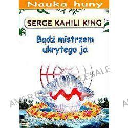 Bądź mistrzem ukrytego ja - Serge Kahili King