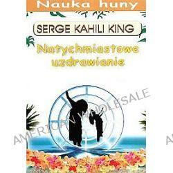 Natychmiastowe uzdrawianie. Nauka huny - Serge Kahili King