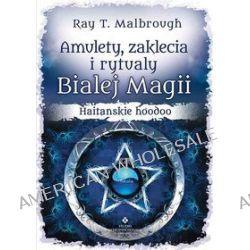 Amulety, zaklęcia i rytuały Białej Magii. Haitańskie Hoodoo - Ray T. Malbrough