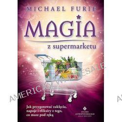 Magia z supermarketu. Jak przygotować zaklęcia napary i eliksiry z tego, co masz pod ręką - Michael Furie