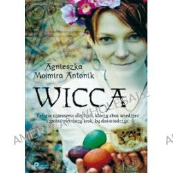 Wicca - religia czarownic dla tych, którzy chcą wiedzieć i zrobić pierwszy krok, by doświadczyć - Agnieszka Mojmira Antonik