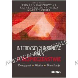 Interdyscyplinarność nauk o bezpieczeństwie. Paradygmat, wiedza, demarkacja - Konrad Raczkowski, Marian Żuber, Katarzyna Żukrowska