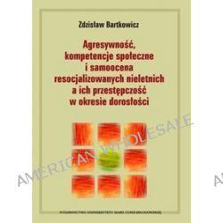 Agresywność, kompetencje społeczne i samoocena resocjalizowanych nieletnich a ich przestępczość w okresie dorosłości - Zdzisław Bartkowicz