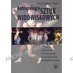 Antropologia sztuk widowiskowych. Artyzm, wirtuozeria i interpretacja w perspektywie międzykulturowej - Anya Royce