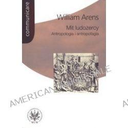 Mit ludożercy. Antropologia i antropofagia - William Arens