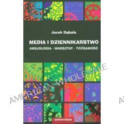 Media i dziennikarstwo. Aksjologia - warsztat - tożsamość - Jacek Dąbała