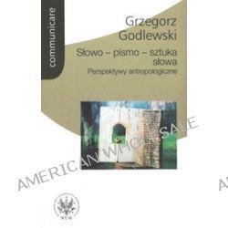 Słowo - pismo - sztuka słowa. Perspektywy antropologiczne - Grzegorz Godlewski
