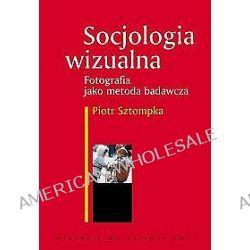 Socjologia wizualna. Fotografia jako metoda badawcza - Piotr Sztompka