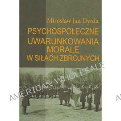 Psychospołeczne uwarunkowania morale w siłach zbrojnych - Mirosław Jan Dyrda