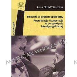 Rodzina a system społeczny. Reprodukcja i kooperacja w perspektywie interdyscyplinarnej - Anna Giza-Poleszczuk