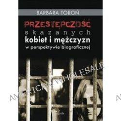 Przestępczość skazanych kobiet i mężczyzn w perspektywie biograficznej - Barbara Toroń