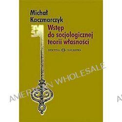 Wstęp do socjologicznej teorii własności - Michał Kaczmarczyk