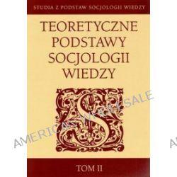 Teoretyczne podstawy socjologii wiedzy. Tom II