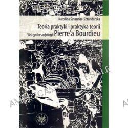 Teoria praktyki i praktyka teorii. Wstęp do socjologii Pierre`a Bourdieu - Karolina Sztandar-Sztanderska