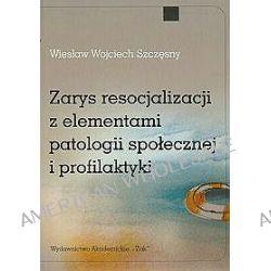 Zarys resocjalizacji z elementami patologii społecznej i profilaktyki - Wiesław W. Szczęsny