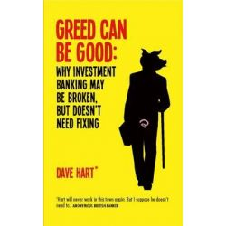 Greed Can be Good, Why Investment Banking May be Broken, But Doesn't Need Fixing by Dave Hart, 9781908739742.