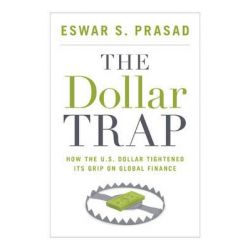 The Dollar Trap, How the U.S. Dollar Tightened its Grip on Global Finance by Eswar S. Prasad, 9780691161129.