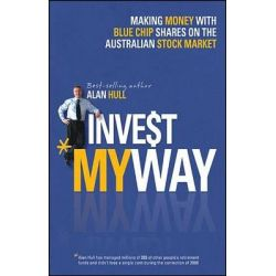 Invest My Way, The Business of Making Money on the Australian Share Market with Blue Chip Shares by Alan Hull, 9781118319314.