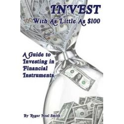 Invest with as Little as $100, A Guide to Investing in Financial Instruments by Roger Neal Smith, 9780962890604.