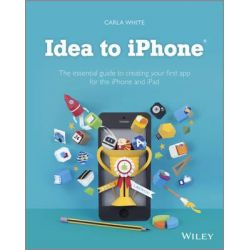 Idea to IPhone, The Essential Guide to Creating Your First App for the IPhone and IPad by Carla White, 9781118523223.
