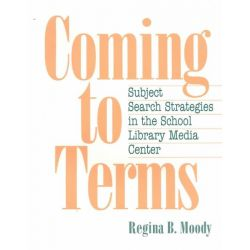 Coming to Terms : Subject Search Strategies in the School Library Media Center by Regina B. Moody, 9781555702250.