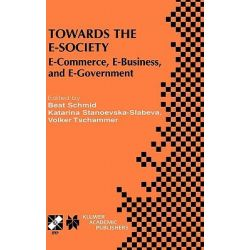 Towards the E-Society : E-Commerce, E-Business, and E-Government, E-Commerce, E-Business, and E-Government by Beat Schmid, 9780792375296.