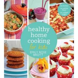 Healthy Home Cooking for Kids by Emily Rose Brott, 9781742759999.