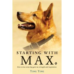 Starting with Max, How a Wise Stray Dog Gave Me Strength and Inspiration by Ying Ying, 9781743317945.