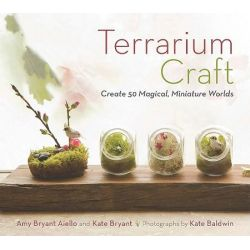 Terrarium Craft, Create 50 Magical, Miniature Worlds by Amy Bryant Aiello, 9781604692341.