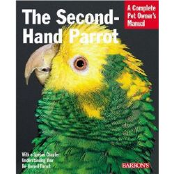 Second-hand Parrots, Everything About Adoption, Housing, Feeding, Health Care, Grooming, and Socialization by Mattie Sue Athan, 9780764119187.
