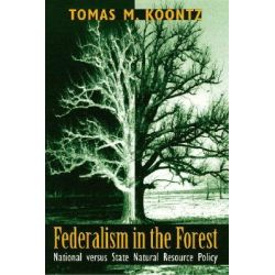 Federalism in the Forest, National Versus State Natural Resource Policy by Tomas M. Koontz, 9780878403745.