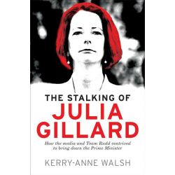 The Stalking of Julia Gillard, How the Media and Team Rudd Contrived to Bring Down the Prime Minister by Kerry-Anne Walsh, 9781742379227.