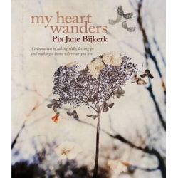 My Heart Wanders , A Celebration of Taking Risks, Letting Go and Making a Home Wherever You Are by Pia Jane Bijkerk, 9781741967463.