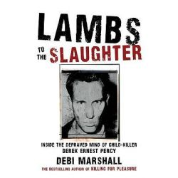 Lambs to the Slaughter : Inside the Depraved Mind of Child Killer Derek Ernest Percy, Inside the Depraved Mind of Child Killer Derek Ernest Percy by Debi Marshall, 9781741666519.