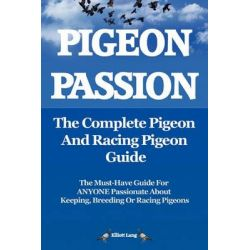 Pigeon Passion: The Complete Pigeon and Racing Pigeon Guide, The Ultimate Manual for Pigeon Fanciers. How to Win with Homing/racing Pigeons Using Minimum Effort with Maximum Speed by Elliott Lang,