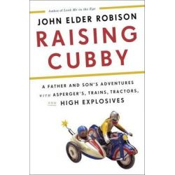 Raising Cubby, A Father and Son's Adventures with Asperger's, Trains,Tractors, and High Explosives by John Elder Robison, 9780732297145.
