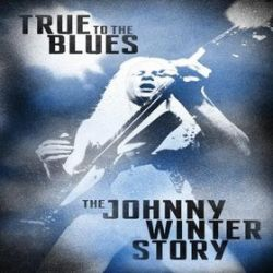 True To The Blues: The Johnny Winter Story - Johnny Winter