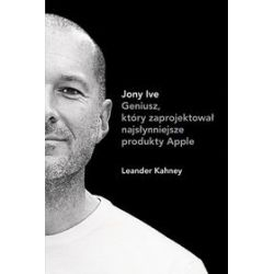 Jony Ive. Geniusz, który zaprojektował najsłynniejsze produkty Apple - Leander Kahney