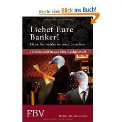 Liebet Eure Banker! Denn ihr werdet sie noch brauchen: Innenansichten aus dem Geldgeschäft [Gebundene Ausgabe] [Gebundene Ausgabe]