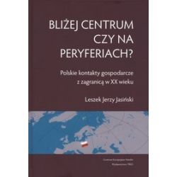 Bliżej centrum czy na peryferiach? Polskie kontakty gospodarcze z zagranicą w XX wieku - Leszek Jerzy Jasiński