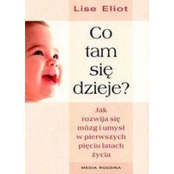 Co tam się dzieje? Jak rozwija się mózg i umysł dziecka w pierwszych pięciu latach życia - Lise Eliot