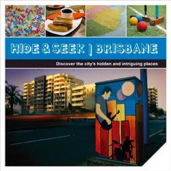 Hide & Seek Brisbane, Discover the City's Hidden and Intriguing Places by Explore Australia, 9781741173345.