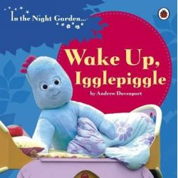 Wake Up Iggle Piggle, In the Night Garden Series : Book 114 by Andrew Davenport, 9781405908993.