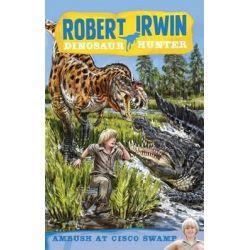 Ambush at Cisco Swamp, Robert Irwin, Dinosaur Hunter Series : Book 2 by Robert Irwin, 9781864718461.