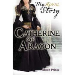 Catherine of Aragon, My Royal Story - A Tudor Girl's Diary 1501-1513 by Alison Prince, 9781407120713.