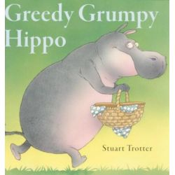 Greedy Grumpy Hippo by Stuart Trotter, 9780955302206.