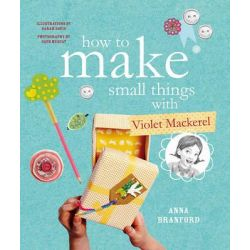 How to Make Small Things with Violet Mackerel by Anna Branford, 9781922179401.