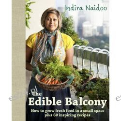 The Edible Balcony, How to Grow Fresh Food in a Small Space Plus 60 Inspiring Recipes by Indira Naidoo, 9781921382536.